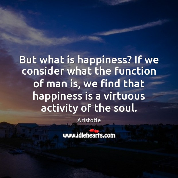 Image, But what is happiness? If we consider what the function of man