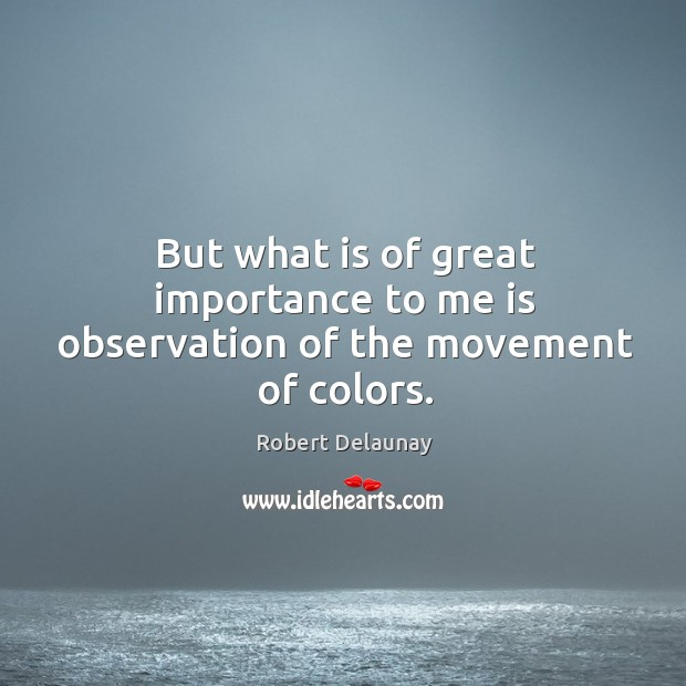 But what is of great importance to me is observation of the movement of colors. Robert Delaunay Picture Quote