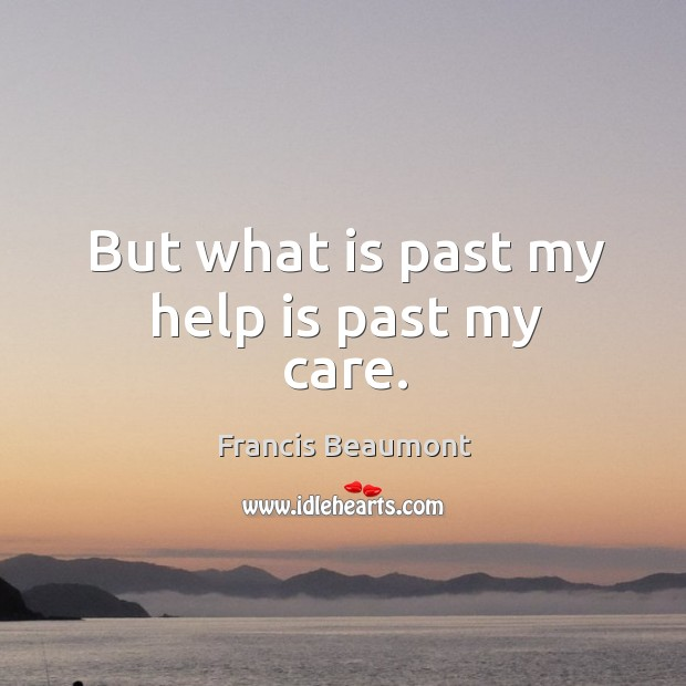 But what is past my help is past my care. Image