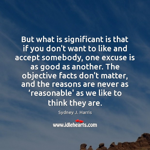 But what is significant is that if you don't want to like Sydney J. Harris Picture Quote