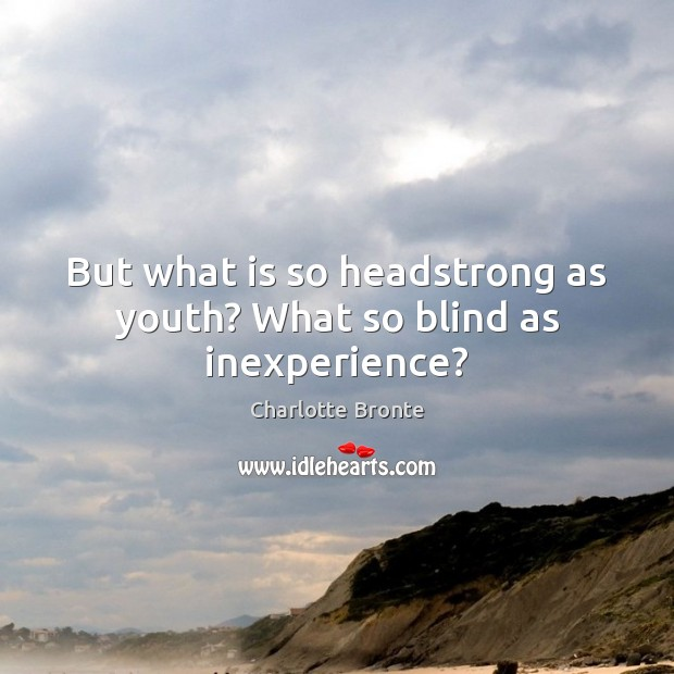 But what is so headstrong as youth? What so blind as inexperience? Charlotte Bronte Picture Quote
