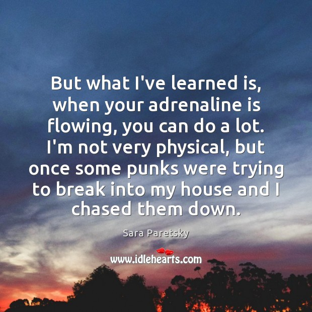 Image, But what I've learned is, when your adrenaline is flowing, you can