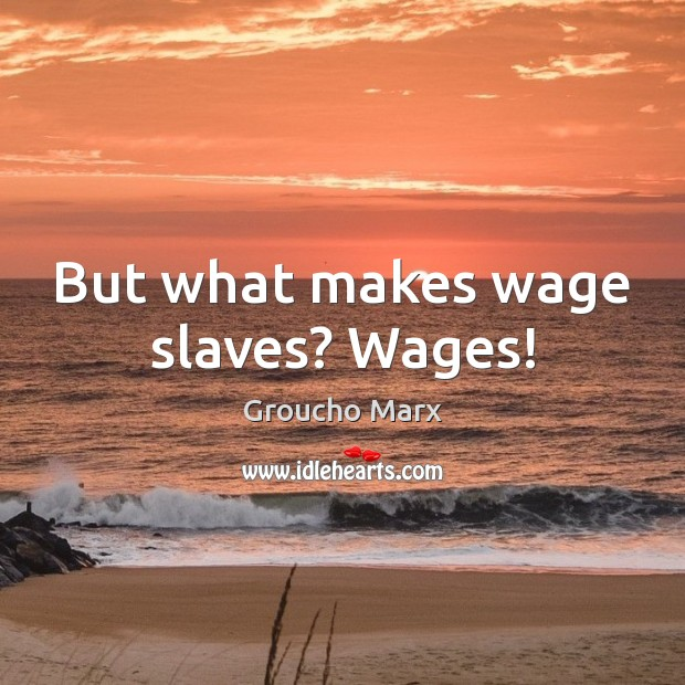 Image, But what makes wage slaves? Wages!