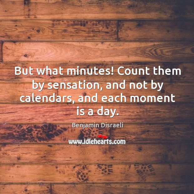 Image, But what minutes! Count them by sensation, and not by calendars, and each moment is a day.