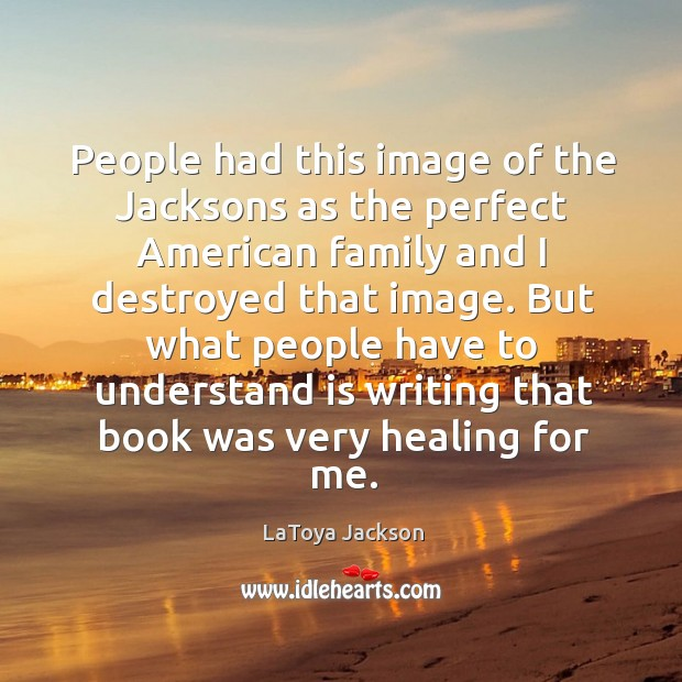But what people have to understand is writing that book was very healing for me. Image
