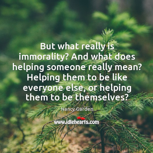But what really is immorality? And what does helping someone really mean? Image