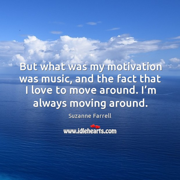 But what was my motivation was music, and the fact that I love to move around. Image