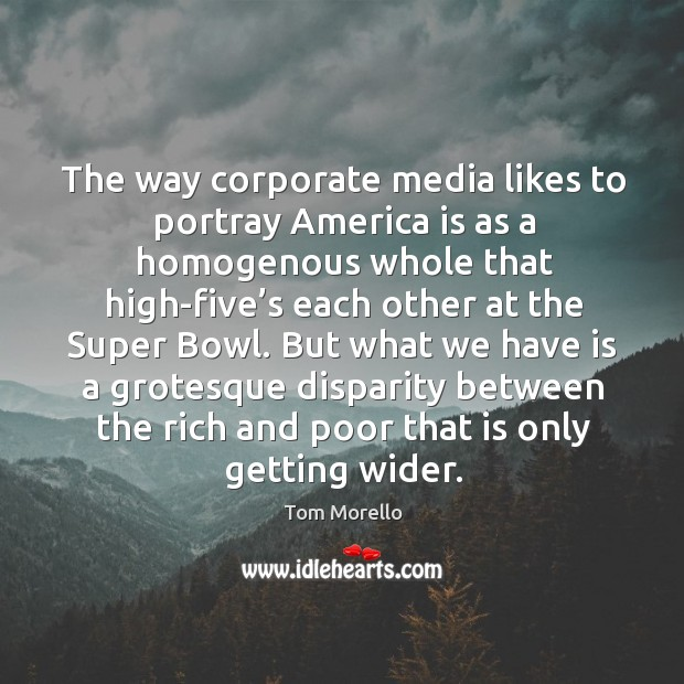 But what we have is a grotesque disparity between the rich and poor that is only getting wider. Tom Morello Picture Quote