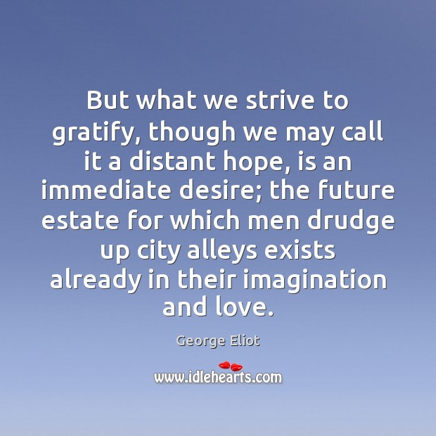 But what we strive to gratify, though we may call it a George Eliot Picture Quote