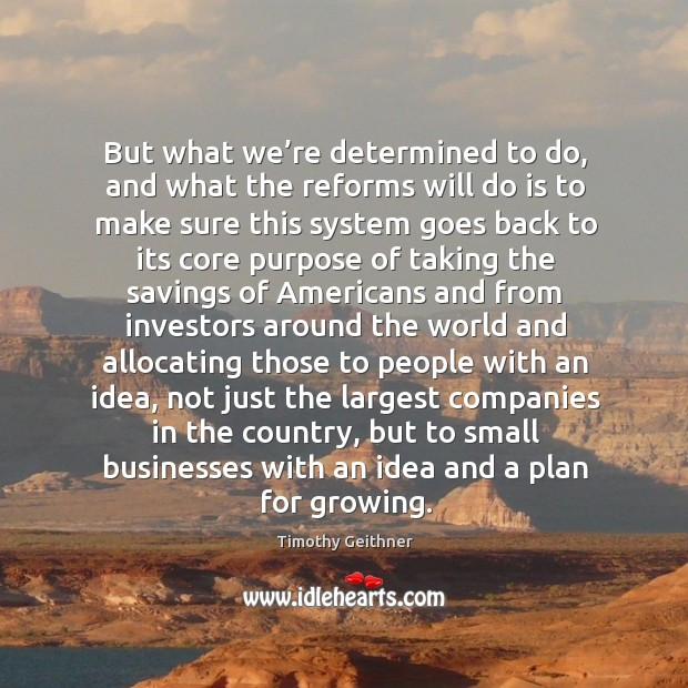 But what we're determined to do, and what the reforms will do is to make sure this system Timothy Geithner Picture Quote