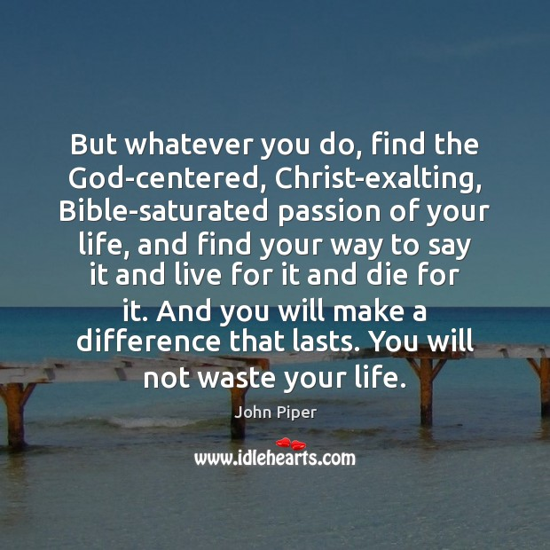 But whatever you do, find the God-centered, Christ-exalting, Bible-saturated passion of your John Piper Picture Quote