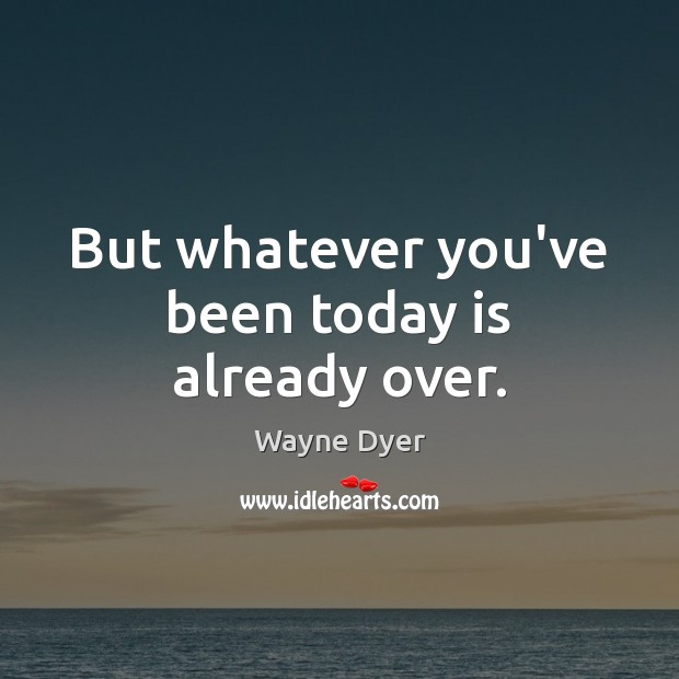 But whatever you've been today is already over. Image