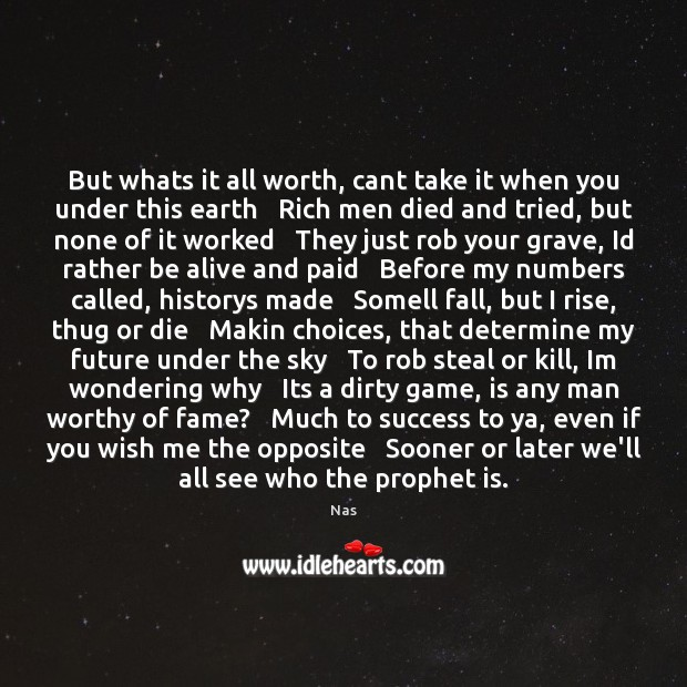 But whats it all worth, cant take it when you under this Nas Picture Quote