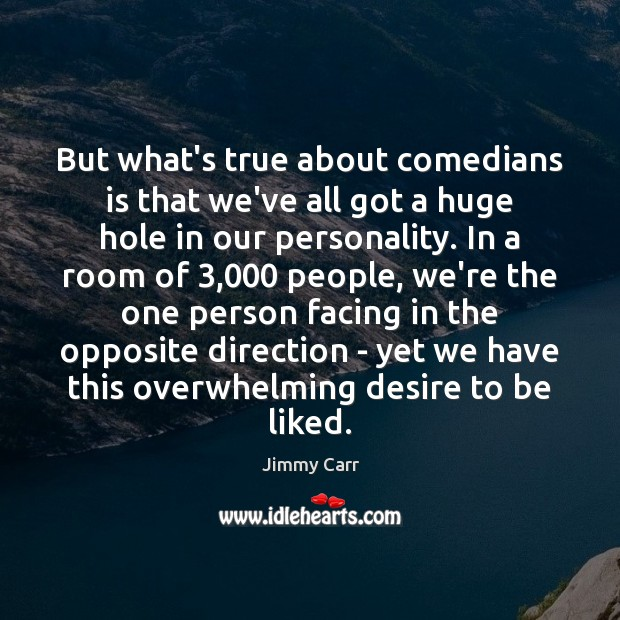 But what's true about comedians is that we've all got a huge Image
