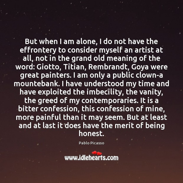 But when I am alone, I do not have the effrontery to Pablo Picasso Picture Quote