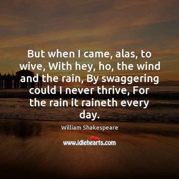 But when I came, alas, to wive, With hey, ho, the wind William Shakespeare Picture Quote