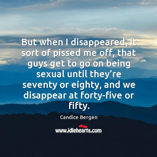 But when I disappeared, it sort of pissed me off, that guys get to go on being sexual Candice Bergen Picture Quote