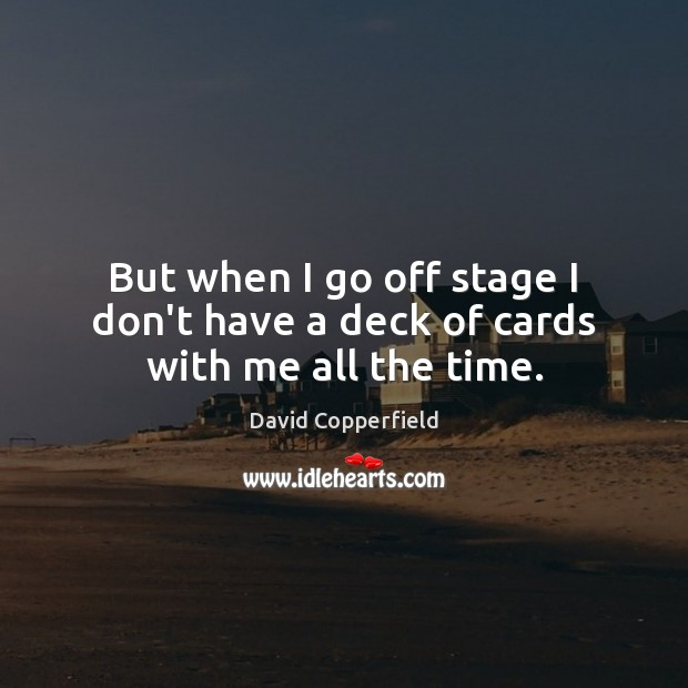 But when I go off stage I don't have a deck of cards with me all the time. Image