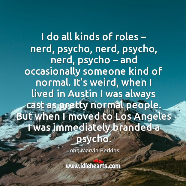 But when I moved to los angeles I was immediately branded a psycho. Image