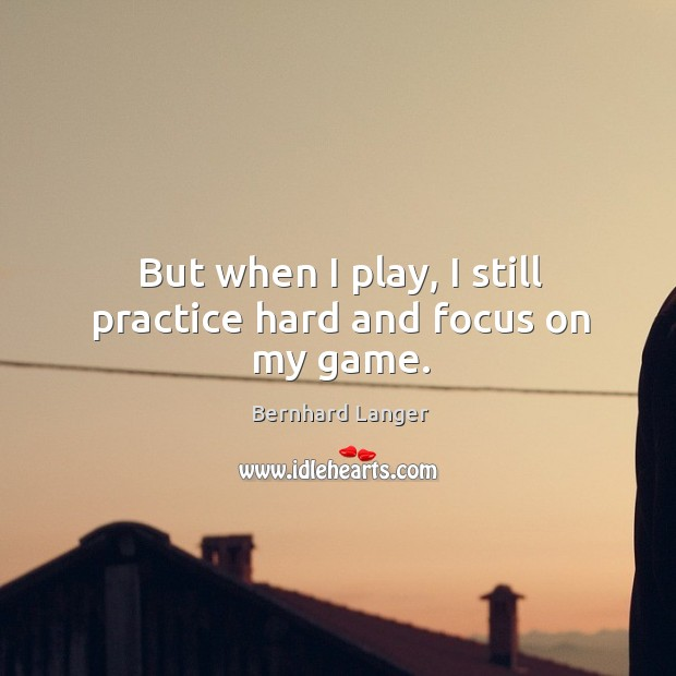 But when I play, I still practice hard and focus on my game. Image