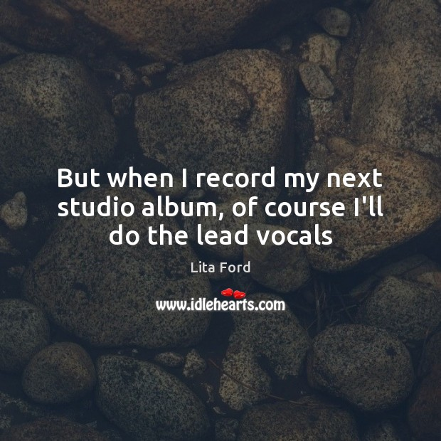 But when I record my next studio album, of course I'll do the lead vocals Lita Ford Picture Quote