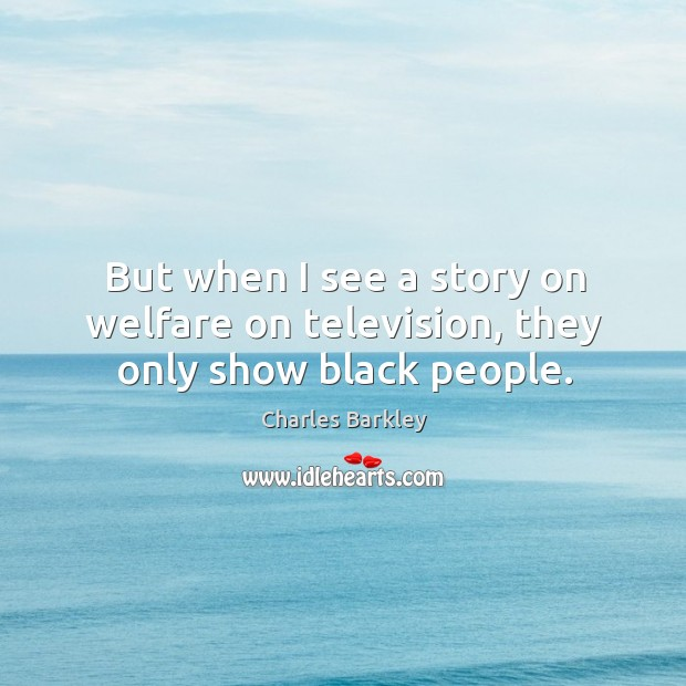 But when I see a story on welfare on television, they only show black people. Charles Barkley Picture Quote