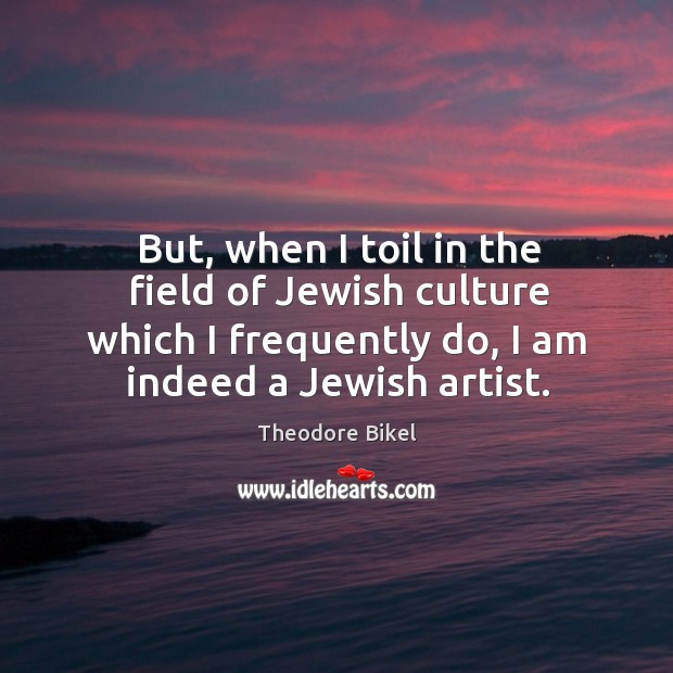 But, when I toil in the field of jewish culture which I frequently do, I am indeed a jewish artist. Image