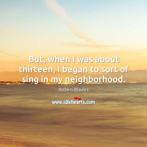 But, when I was about thirteen, I began to sort of sing in my neighborhood. Ruben Blades Picture Quote