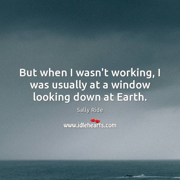 But when I wasn't working, I was usually at a window looking down at Earth. Sally Ride Picture Quote
