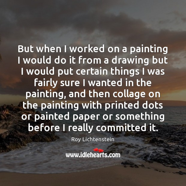 But when I worked on a painting I would do it from Roy Lichtenstein Picture Quote