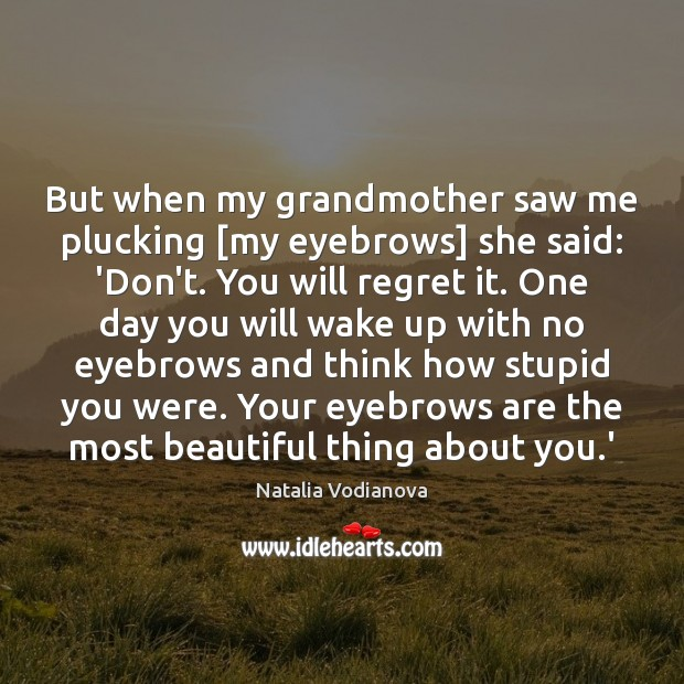 But when my grandmother saw me plucking [my eyebrows] she said: 'Don't. Image