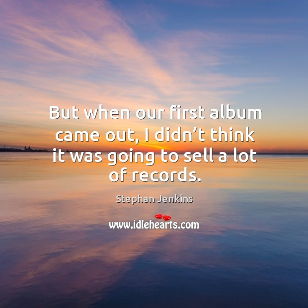 But when our first album came out, I didn't think it was going to sell a lot of records. Stephan Jenkins Picture Quote