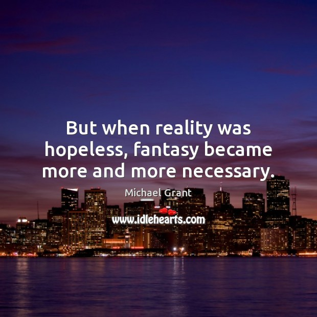 But when reality was hopeless, fantasy became more and more necessary. Image