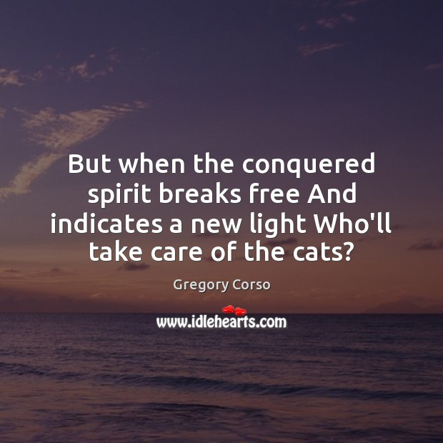 But when the conquered spirit breaks free And indicates a new light Image