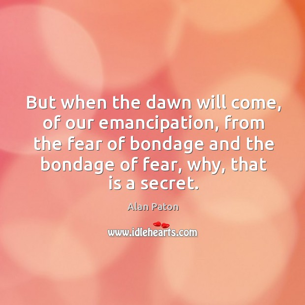 But when the dawn will come, of our emancipation, from the fear Image