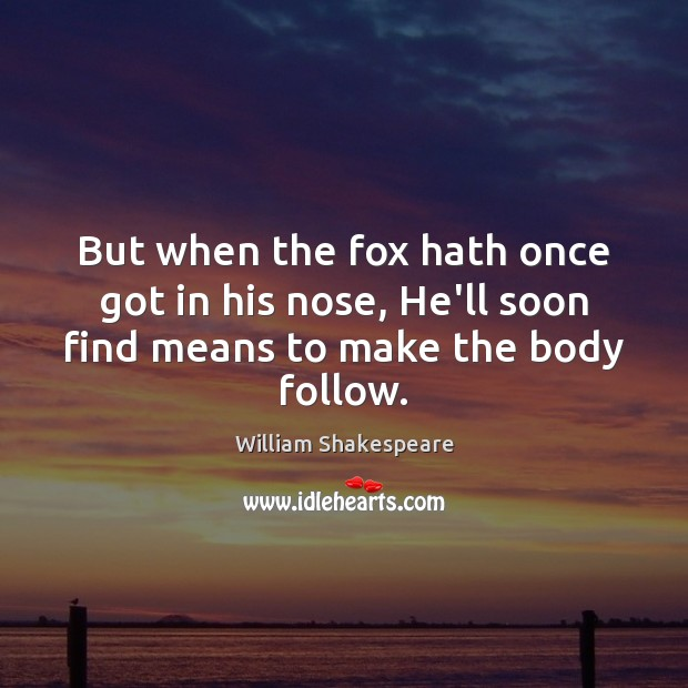 Image, But when the fox hath once got in his nose, He'll soon find means to make the body follow.