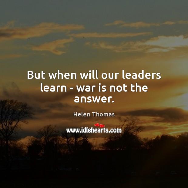 But when will our leaders learn – war is not the answer. Image