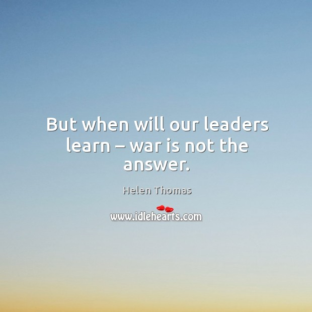 But when will our leaders learn – war is not the answer. Helen Thomas Picture Quote