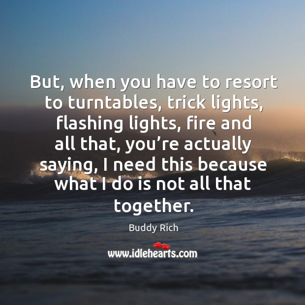 But, when you have to resort to turntables, trick lights, flashing lights Buddy Rich Picture Quote