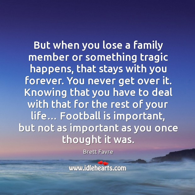 But when you lose a family member or something tragic happens, that stays with you forever. Image