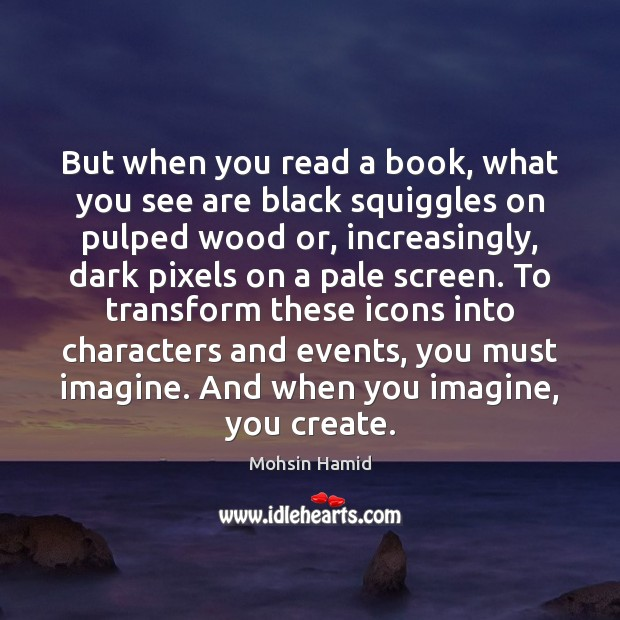 But when you read a book, what you see are black squiggles Mohsin Hamid Picture Quote