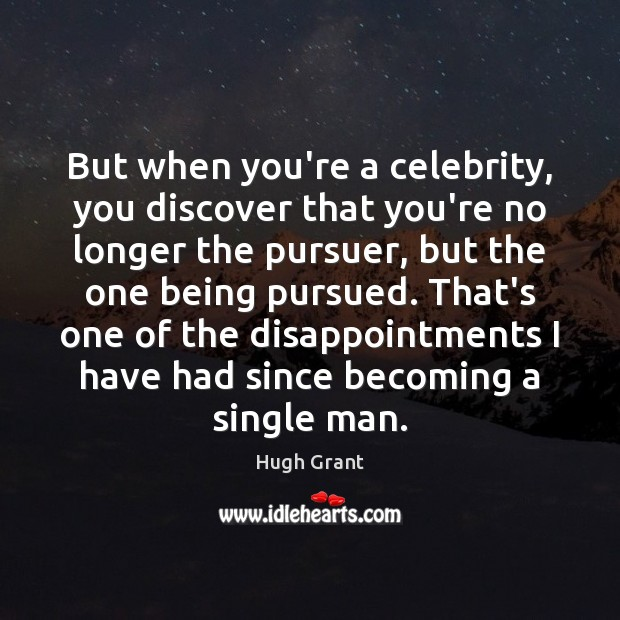 But when you're a celebrity, you discover that you're no longer the Hugh Grant Picture Quote