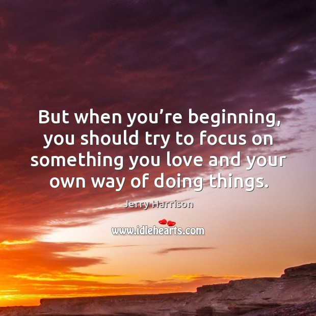 But when you're beginning, you should try to focus on something you love and your own way of doing things. Image