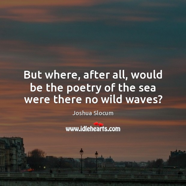 But where, after all, would be the poetry of the sea were there no wild waves? Joshua Slocum Picture Quote