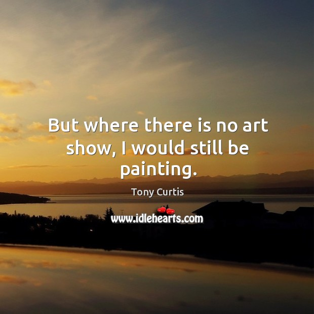 But where there is no art show, I would still be painting. Image