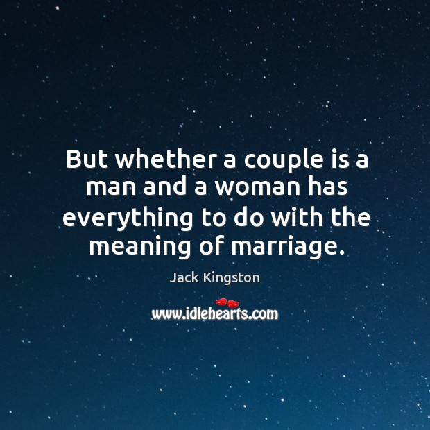 But whether a couple is a man and a woman has everything to do with the meaning of marriage. Image