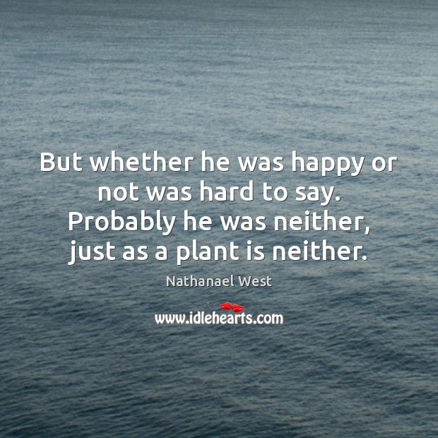 But whether he was happy or not was hard to say. Probably Nathanael West Picture Quote