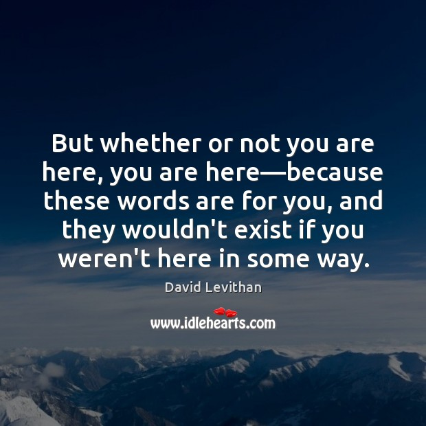 But whether or not you are here, you are here—because these David Levithan Picture Quote