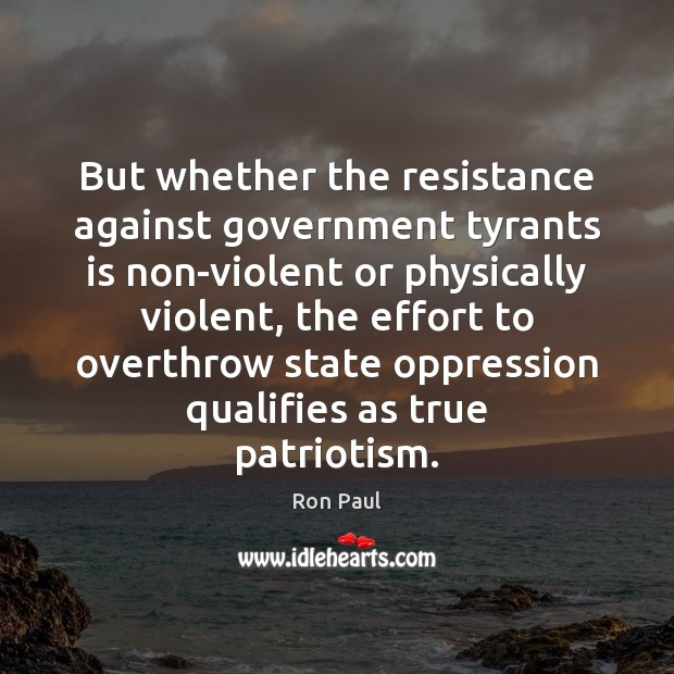 But whether the resistance against government tyrants is non-violent or physically violent, Ron Paul Picture Quote