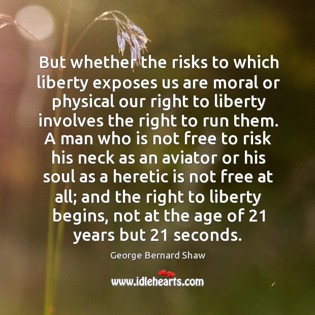 But whether the risks to which liberty exposes us are moral or Image